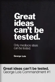 George Lois' Great Ideas Can't be Tested
